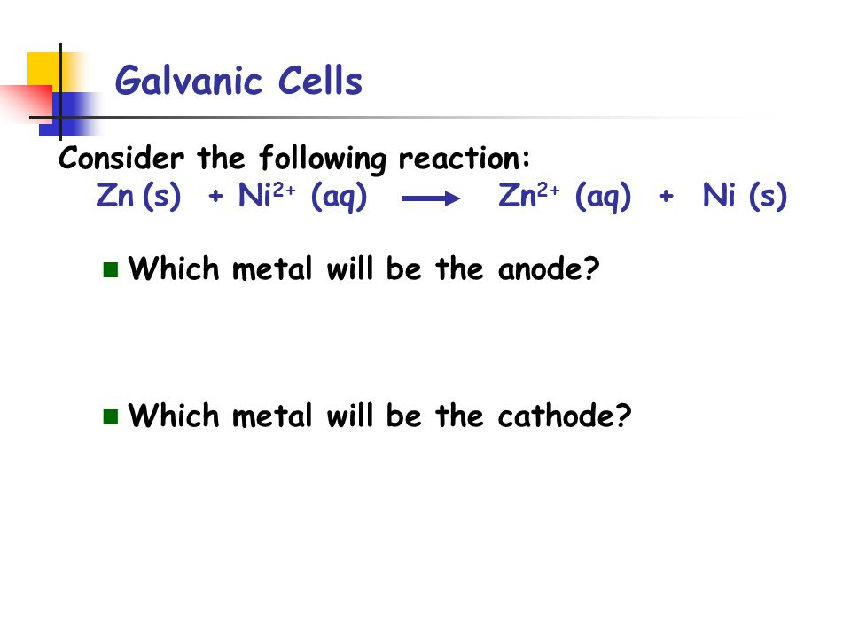 Galvanic Cells Consider the following reaction: Zn (s) + Ni 2+ (aq) Zn 2+ (aq) + Ni (s) Which metal will be the anode.