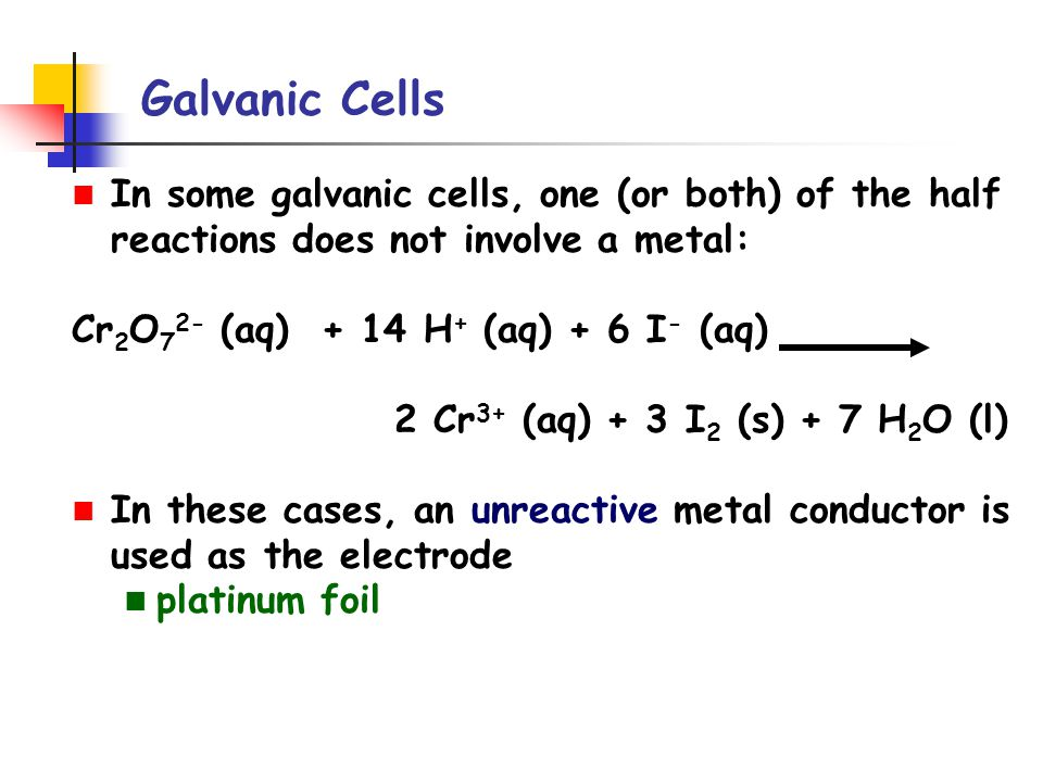 Galvanic Cells In some galvanic cells, one (or both) of the half reactions does not involve a metal: Cr 2 O 7 2- (aq) + 14 H + (aq) + 6 I - (aq) 2 Cr 3+ (aq) + 3 I 2 (s) + 7 H 2 O (l) In these cases, an unreactive metal conductor is used as the electrode platinum foil