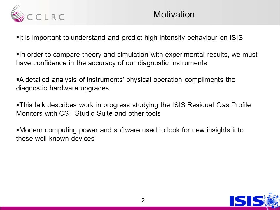 2 Motivation  It is important to understand and predict high intensity behaviour on ISIS  In order to compare theory and simulation with experimental results, we must have confidence in the accuracy of our diagnostic instruments  A detailed analysis of instruments' physical operation compliments the diagnostic hardware upgrades  This talk describes work in progress studying the ISIS Residual Gas Profile Monitors with CST Studio Suite and other tools  Modern computing power and software used to look for new insights into these well known devices