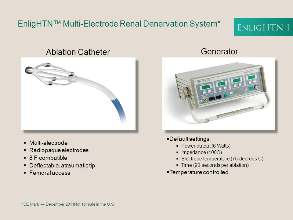 Ablation Catheter  Multi-electrode  Radiopaque electrodes  8 F compatible  Deflectable, atraumatic tip  Femoral access EnligHTN™ Multi-Electrode Renal Denervation System* Generator  Default settings:  Power output (6 Watts)  Impedance (400Ω)  Electrode temperature (75 degrees C)  Time (90 seconds per ablation)  Temperature controlled *CE Mark — December 2011Not for sale in the U.S.