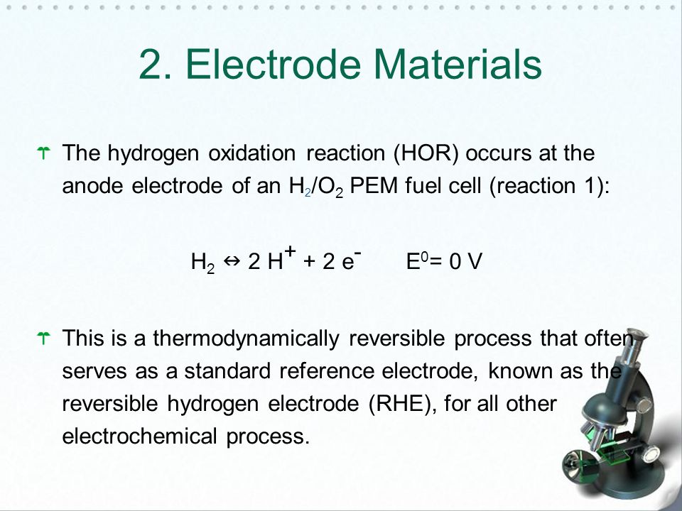 The hydrogen oxidation reaction (HOR) occurs at the anode electrode of an H 2 /O 2 PEM fuel cell (reaction 1): H 2 2 H + + 2 e - E 0 = 0 V This is a thermodynamically reversible process that often serves as a standard reference electrode, known as the reversible hydrogen electrode (RHE), for all other electrochemical process.