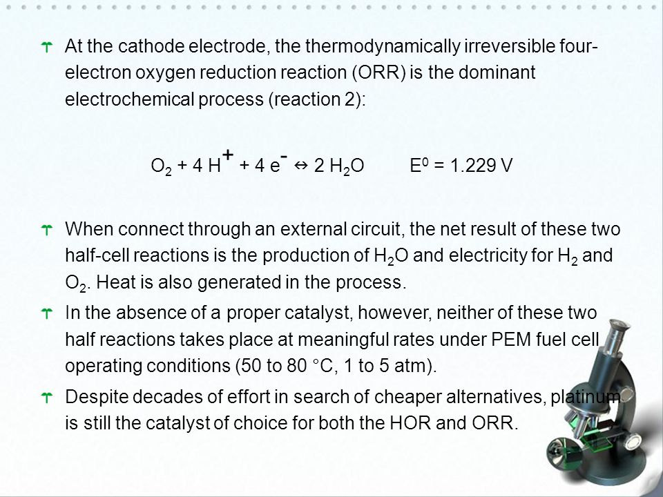 At the cathode electrode, the thermodynamically irreversible four- electron oxygen reduction reaction (ORR) is the dominant electrochemical process (reaction 2): O 2 + 4 H + + 4 e - 2 H 2 O E 0 = 1.229 V When connect through an external circuit, the net result of these two half-cell reactions is the production of H 2 O and electricity for H 2 and O 2.