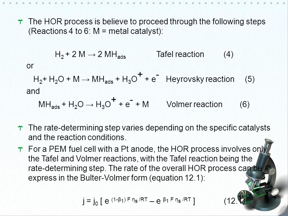 The HOR process is believe to proceed through the following steps (Reactions 4 to 6: M = metal catalyst): H 2 + 2 M → 2 MH ads Tafel reaction (4) or H 2 + H 2 O + M → MH ads + H 3 O + + e - Heyrovsky reaction (5) and MH ads + H 2 O → H 3 O + + e - + M Volmer reaction (6) The rate-determining step varies depending on the specific catalysts and the reaction conditions.