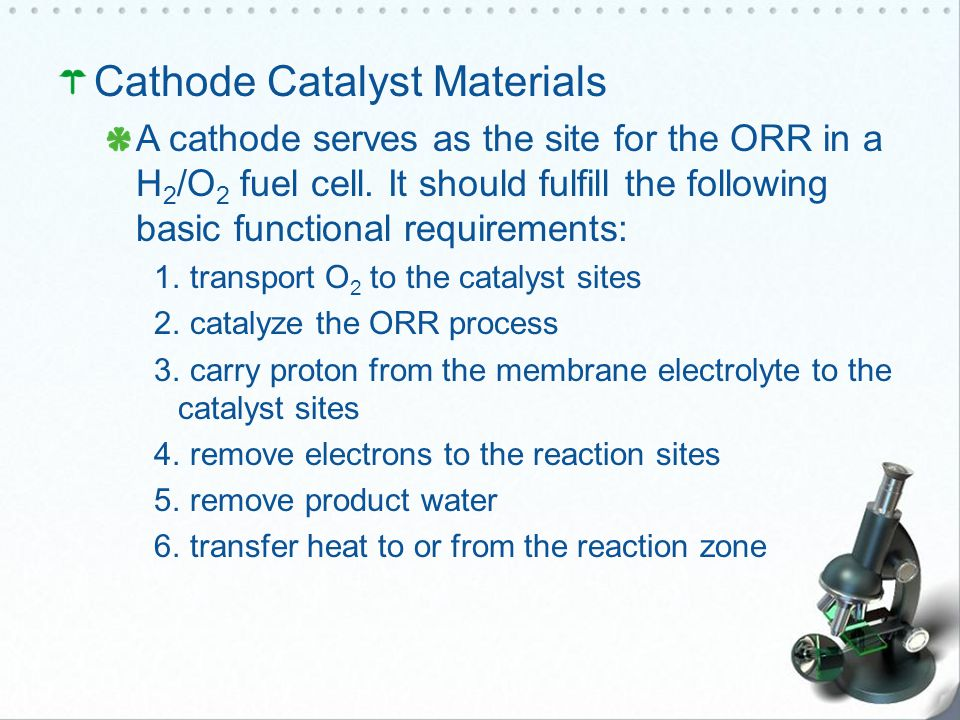 Cathode Catalyst Materials A cathode serves as the site for the ORR in a H 2 /O 2 fuel cell.