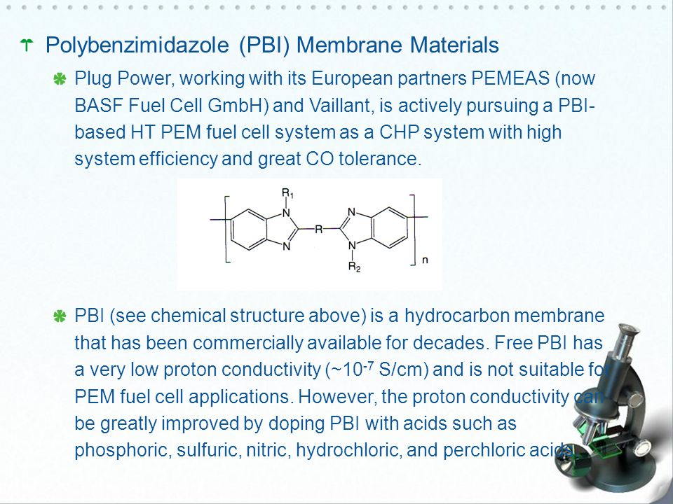 Polybenzimidazole (PBI) Membrane Materials Plug Power, working with its European partners PEMEAS (now BASF Fuel Cell GmbH) and Vaillant, is actively pursuing a PBI- based HT PEM fuel cell system as a CHP system with high system efficiency and great CO tolerance.