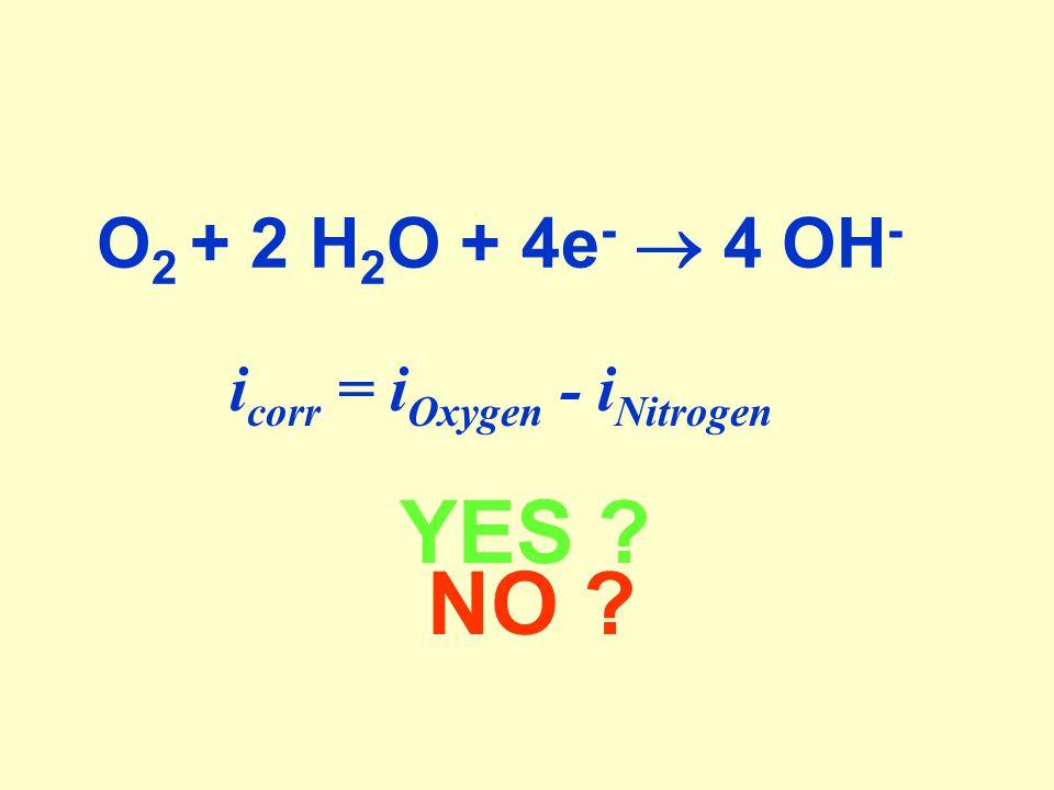 i corr = i Oxygen - i Nitrogen YES NO O 2 + 2 H 2 O + 4e -  4 OH -