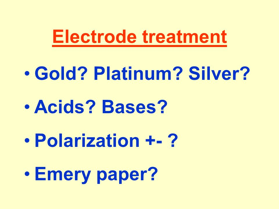 Electrode treatment Gold? Platinum? Silver? Acids? Bases? Polarization +- ? Emery paper?