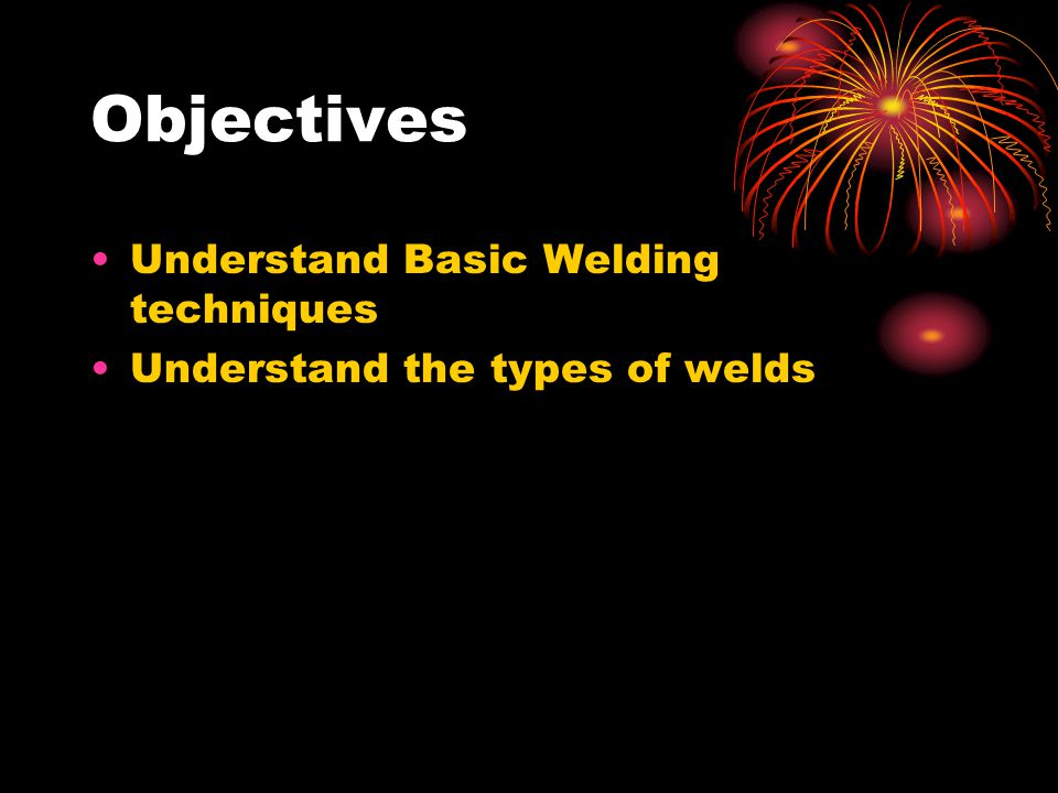 Objectives Understand Basic Welding techniques Understand the types of welds