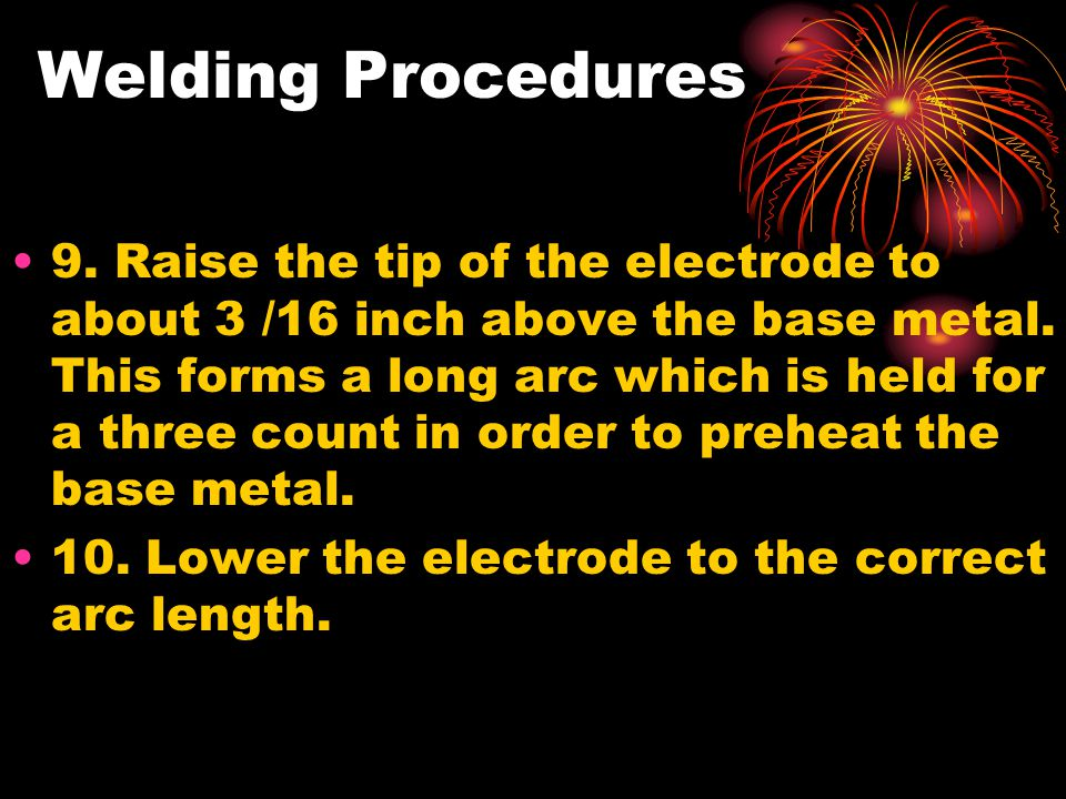 Welding Procedures 9. Raise the tip of the electrode to about 3 /16 inch above the base metal. This forms a long arc which is held for a three count i