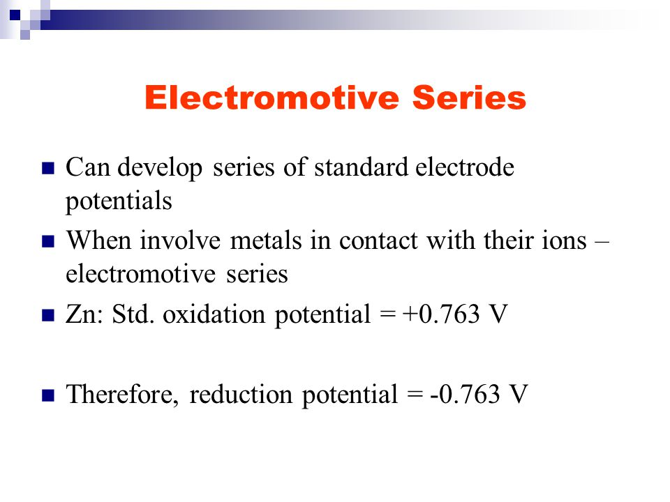 Electromotive Series Can develop series of standard electrode potentials When involve metals in contact with their ions – electromotive series Zn: Std.