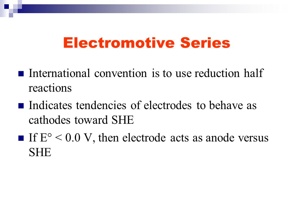Electromotive Series International convention is to use reduction half reactions Indicates tendencies of electrodes to behave as cathodes toward SHE If E° < 0.0 V, then electrode acts as anode versus SHE