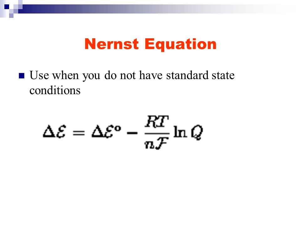 Nernst Equation Use when you do not have standard state conditions