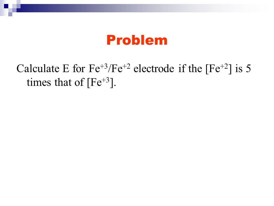 Problem Calculate E for Fe +3 /Fe +2 electrode if the [Fe +2 ] is 5 times that of [Fe +3 ].