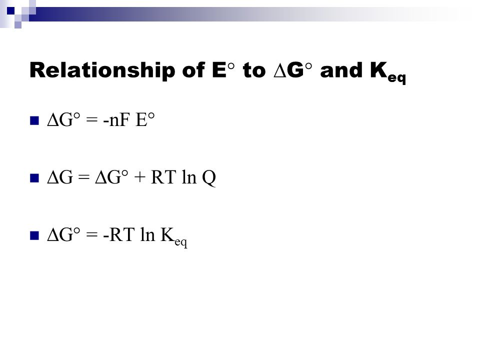 Relationship of E° to  G ° and K eq  G° = -nF E°  G =  G° + RT ln Q  G° = -RT ln K eq