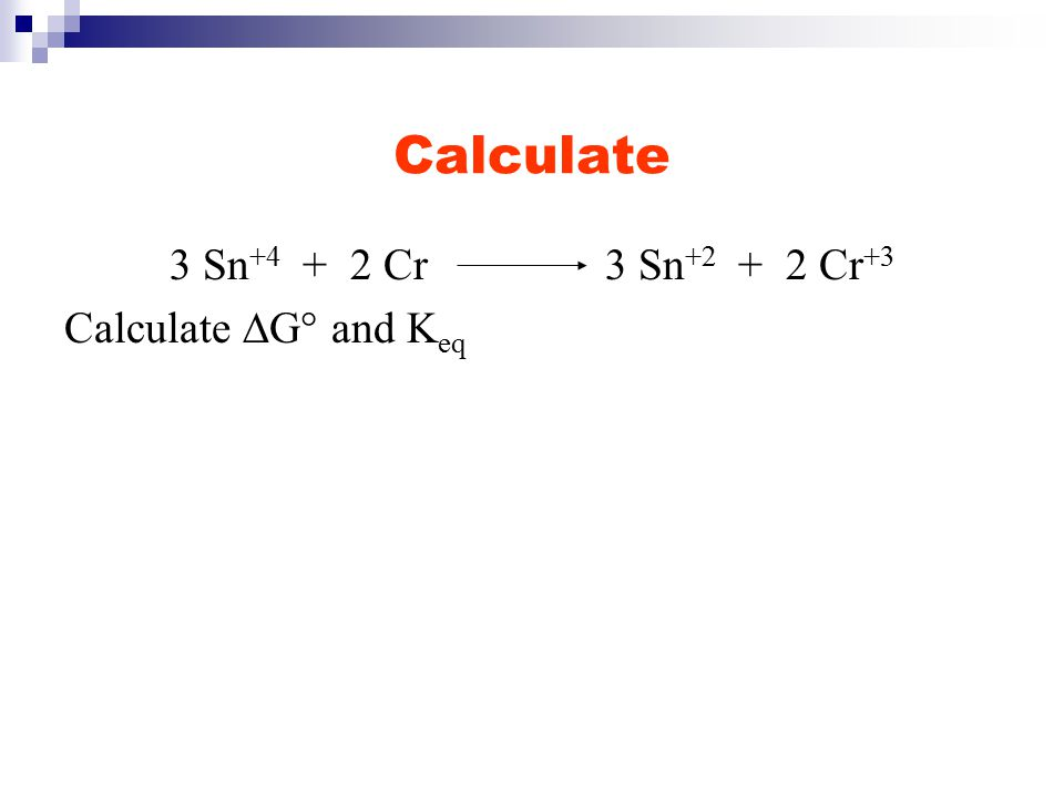 Calculate 3 Sn +4 + 2 Cr 3 Sn +2 + 2 Cr +3 Calculate  G° and K eq