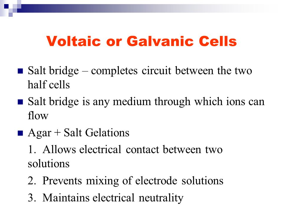 Voltaic or Galvanic Cells Salt bridge – completes circuit between the two half cells Salt bridge is any medium through which ions can flow Agar + Salt Gelations 1.