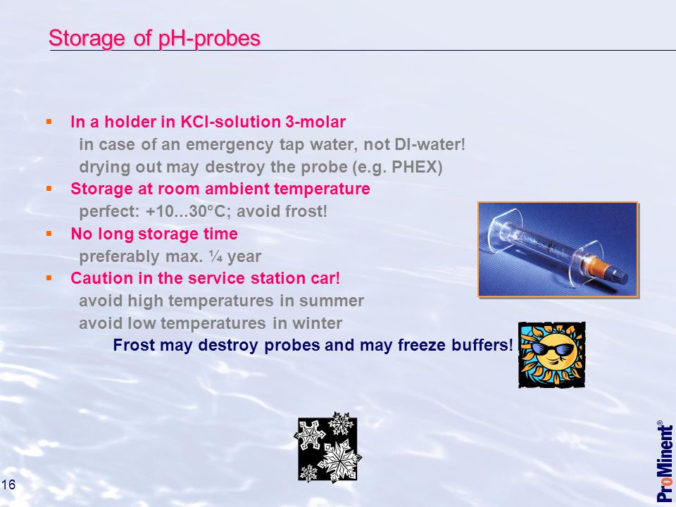 16  In a holder in KCl-solution 3-molar in case of an emergency tap water, not DI-water.