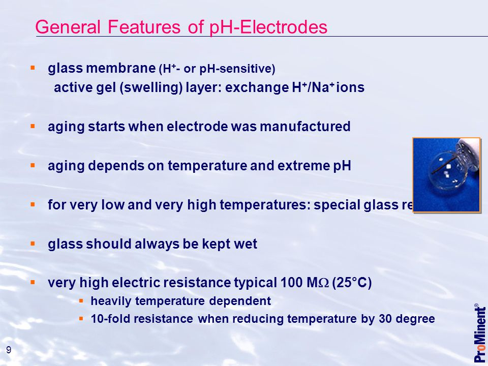 9  glass membrane (H + - or pH-sensitive) active gel (swelling) layer: exchange H + /Na + ions  aging starts when electrode was manufactured  aging depends on temperature and extreme pH  for very low and very high temperatures: special glass required  glass should always be kept wet  very high electric resistance typical 100 M  (25°C)  heavily temperature dependent  10-fold resistance when reducing temperature by 30 degree General Features of pH-Electrodes