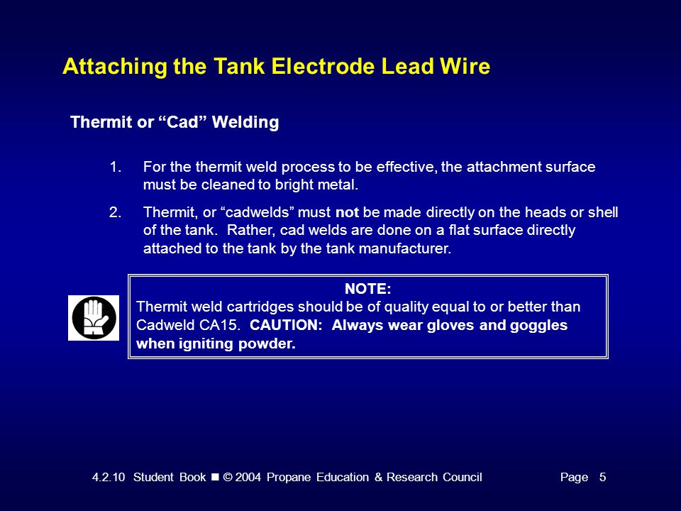 4.2.10 Student Book © 2004 Propane Education & Research CouncilPage 5 Attaching the Tank Electrode Lead Wire Thermit or Cad Welding 1.For the thermit weld process to be effective, the attachment surface must be cleaned to bright metal.