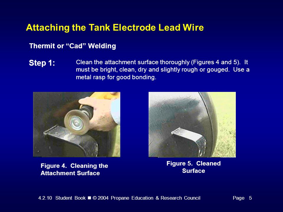 4.2.10 Student Book © 2004 Propane Education & Research CouncilPage 5 Attaching the Tank Electrode Lead Wire Thermit or Cad Welding Step 1: Clean the attachment surface thoroughly (Figures 4 and 5).
