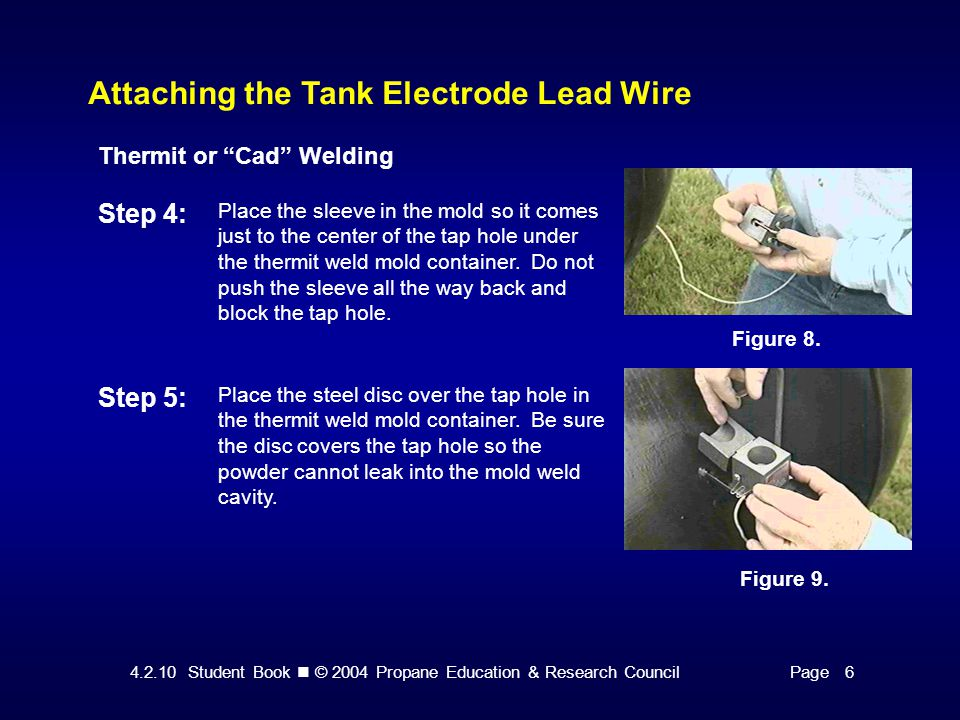 4.2.10 Student Book © 2004 Propane Education & Research CouncilPage 6 Attaching the Tank Electrode Lead Wire Thermit or Cad Welding Step 4: Place the sleeve in the mold so it comes just to the center of the tap hole under the thermit weld mold container.