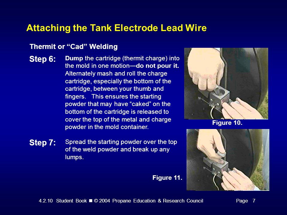 4.2.10 Student Book © 2004 Propane Education & Research CouncilPage 7 Attaching the Tank Electrode Lead Wire Thermit or Cad Welding Step 6: Dump the cartridge (thermit charge) into the mold in one motion―do not pour it.