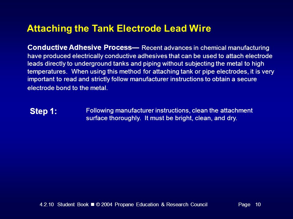 4.2.10 Student Book © 2004 Propane Education & Research CouncilPage 10 Attaching the Tank Electrode Lead Wire Conductive Adhesive Process— Recent advances in chemical manufacturing have produced electrically conductive adhesives that can be used to attach electrode leads directly to underground tanks and piping without subjecting the metal to high temperatures.