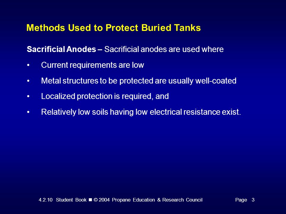 4.2.10 Student Book © 2004 Propane Education & Research CouncilPage 15 Installing Underground Tank Anodes Factors Important to the Installation of Underground Tank Anodes The anode performs best when placed in the ground at the bottom of tank depth.