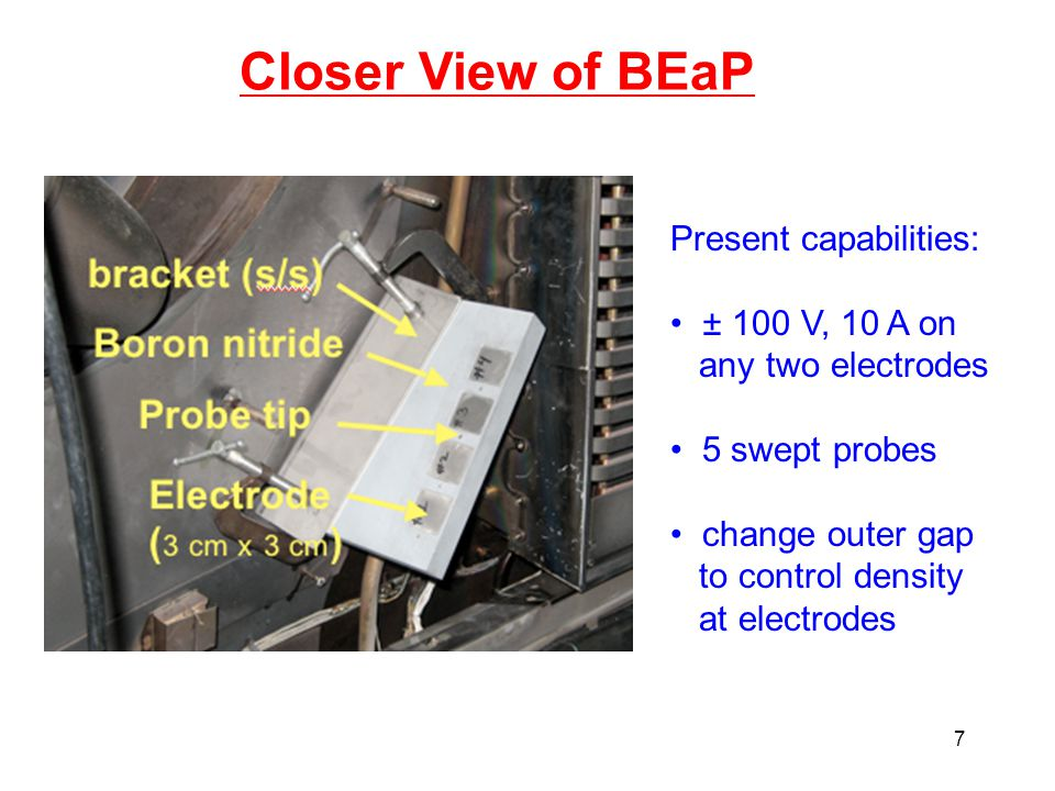 7 Closer View of BEaP Present capabilities: ± 100 V, 10 A on any two electrodes 5 swept probes change outer gap to control density at electrodes