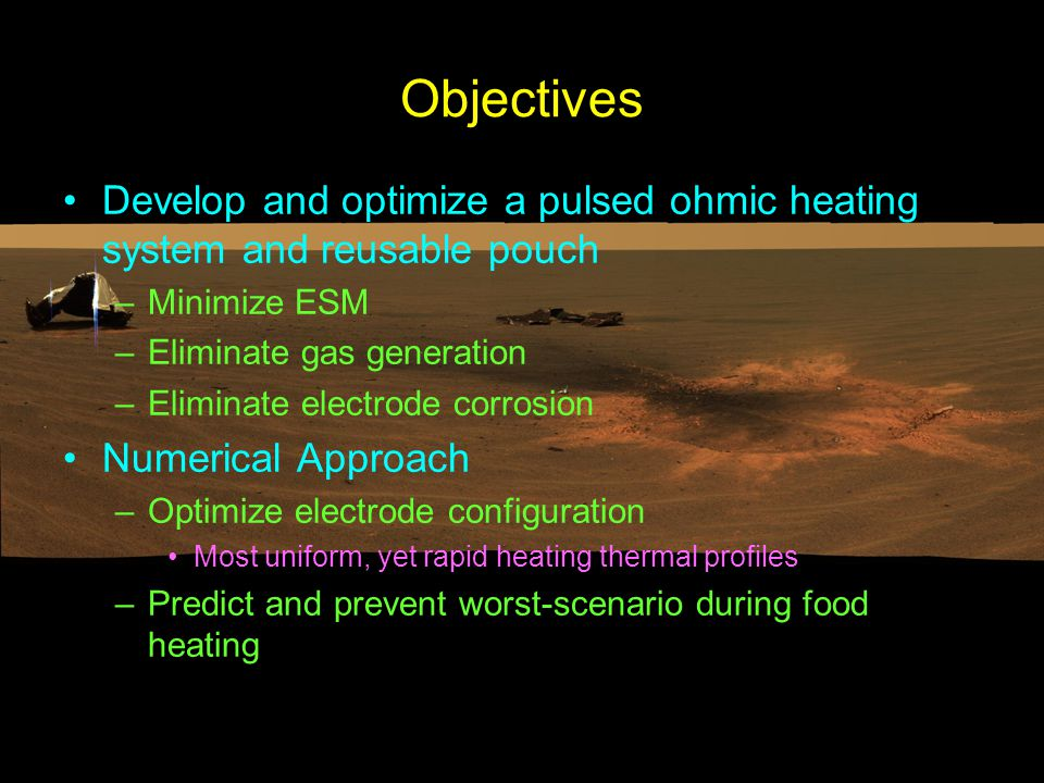 Objectives Develop and optimize a pulsed ohmic heating system and reusable pouch –Minimize ESM –Eliminate gas generation –Eliminate electrode corrosion Numerical Approach –Optimize electrode configuration Most uniform, yet rapid heating thermal profiles –Predict and prevent worst-scenario during food heating