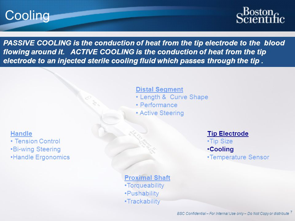 BSC Confidential – For Internal Use only – Do Not Copy or distribute 8 PASSIVE Cooling Blazer II™, Blazer II XP™ Blood Tissue Conductive Cooling via Blood Flow (37degC) Ohmic heated tissue conducts heat into cooler electrode and surrounding tissues Electrode heats up Heat conducted from warm electrode into cooler blood Heat conducted from warm tissue into cooler blood HOT Tissue (Lesion)
