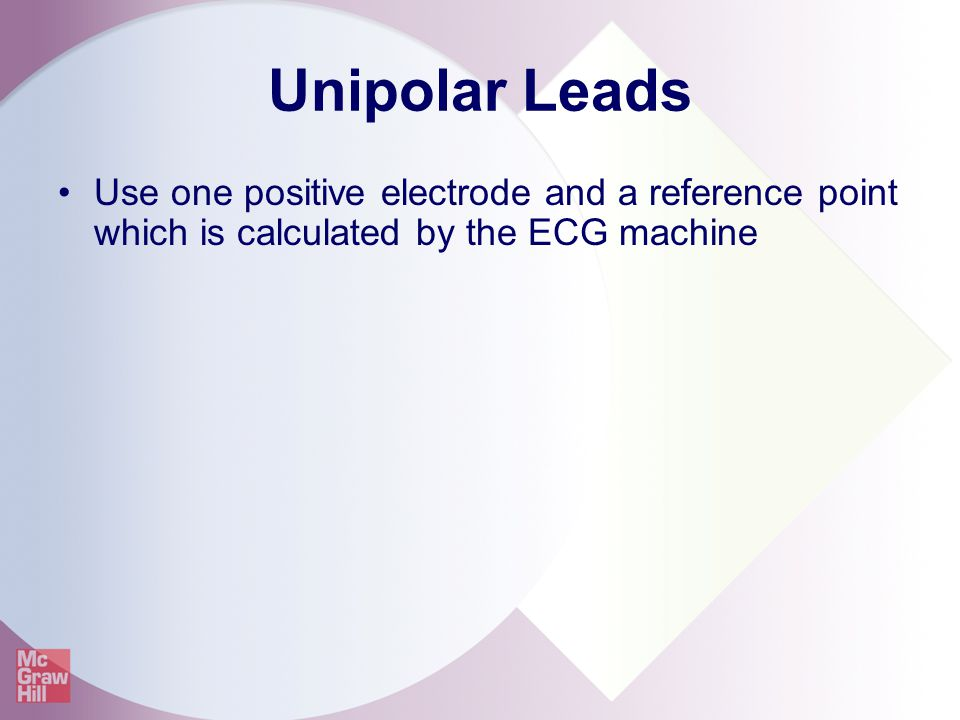 Unipolar Leads Use one positive electrode and a reference point which is calculated by the ECG machine