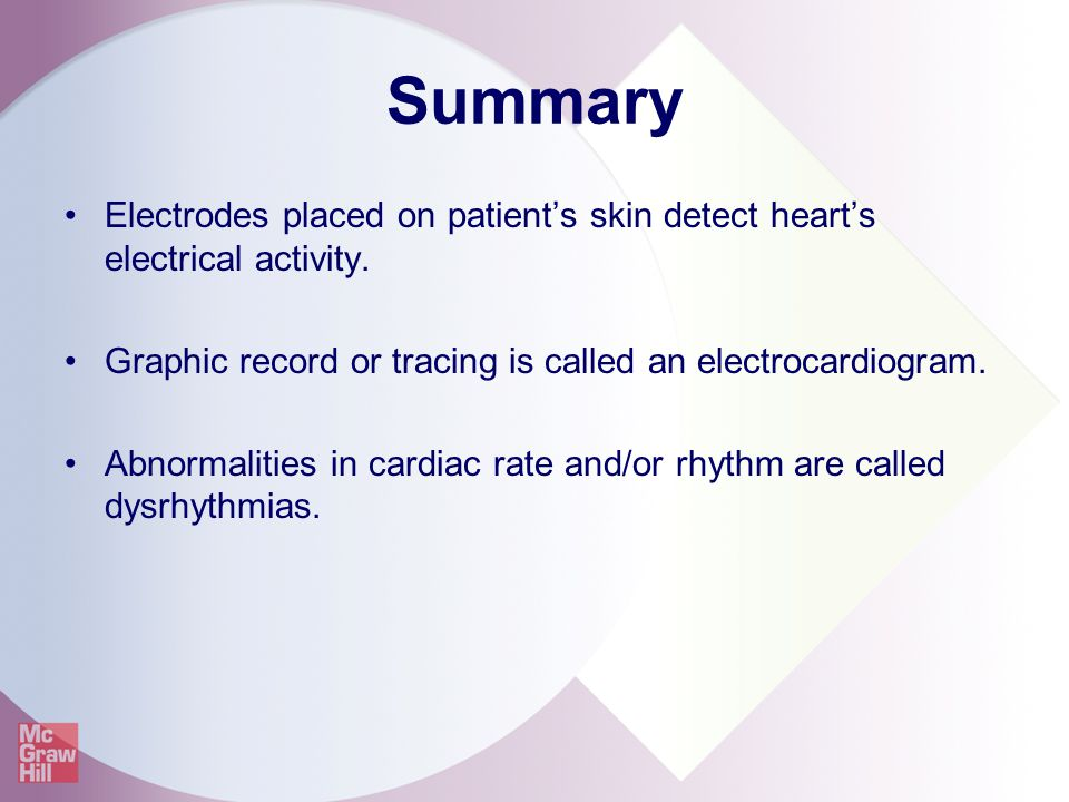 Summary Electrodes placed on patient's skin detect heart's electrical activity. Graphic record or tracing is called an electrocardiogram. Abnormalitie