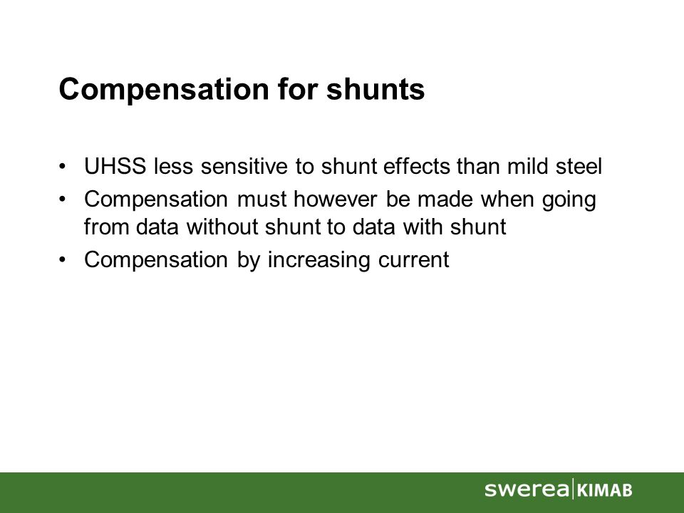 Compensation for shunts UHSS less sensitive to shunt effects than mild steel Compensation must however be made when going from data without shunt to data with shunt Compensation by increasing current