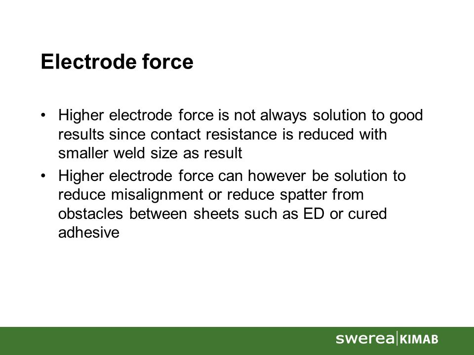 Electrode force Higher electrode force is not always solution to good results since contact resistance is reduced with smaller weld size as result Higher electrode force can however be solution to reduce misalignment or reduce spatter from obstacles between sheets such as ED or cured adhesive
