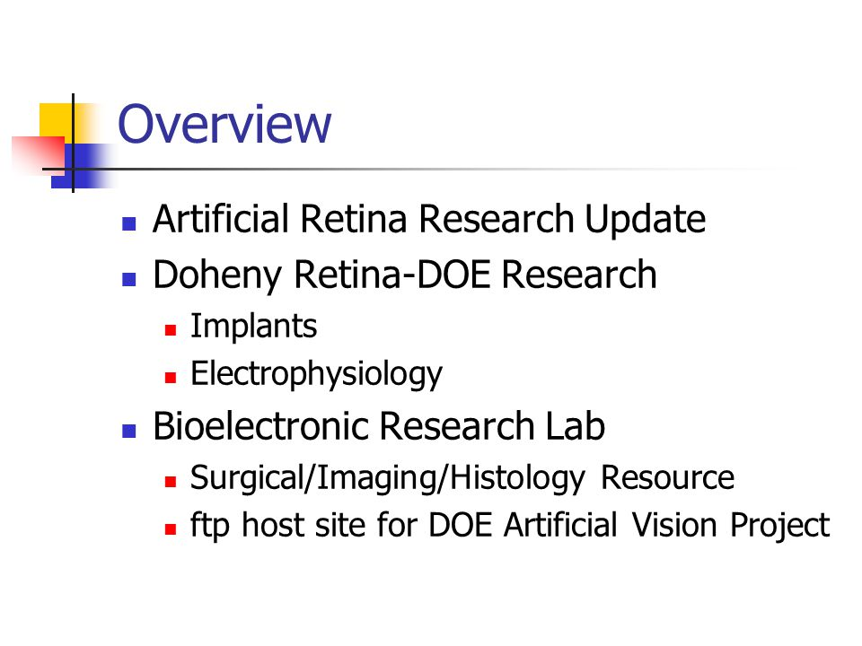 Overview Artificial Retina Research Update Doheny Retina-DOE Research Implants Electrophysiology Bioelectronic Research Lab Surgical/Imaging/Histology Resource ftp host site for DOE Artificial Vision Project