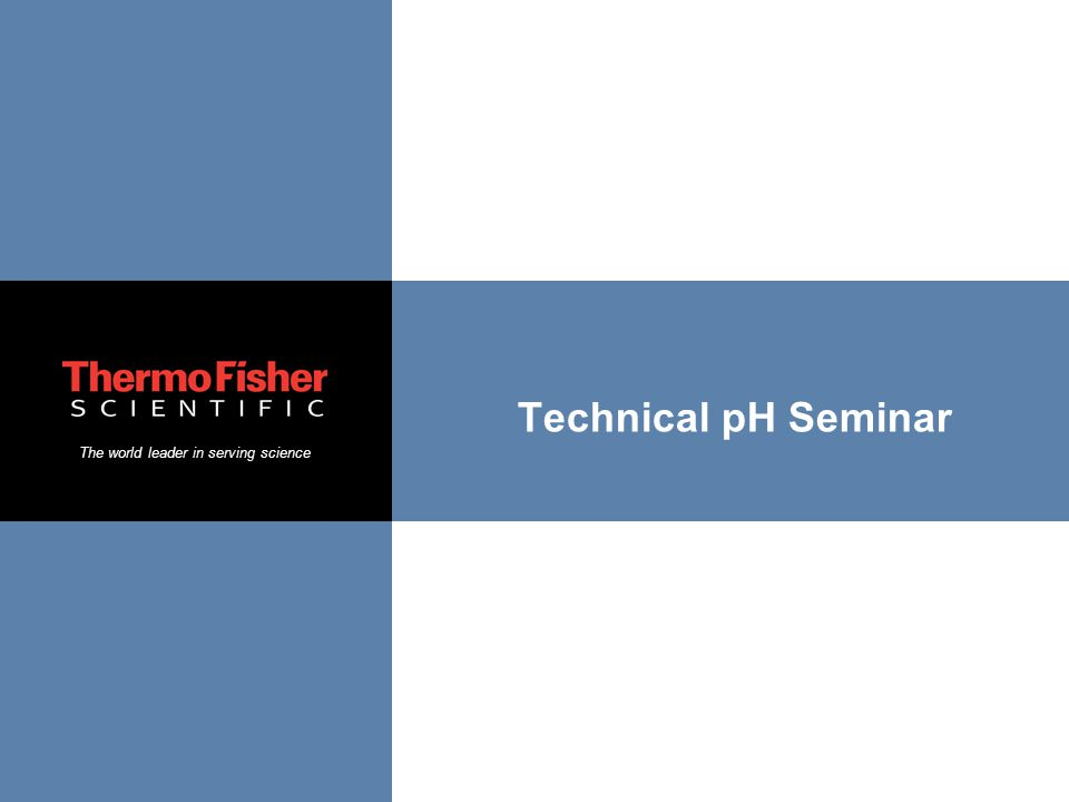 The world leader in serving science Technical pH Seminar