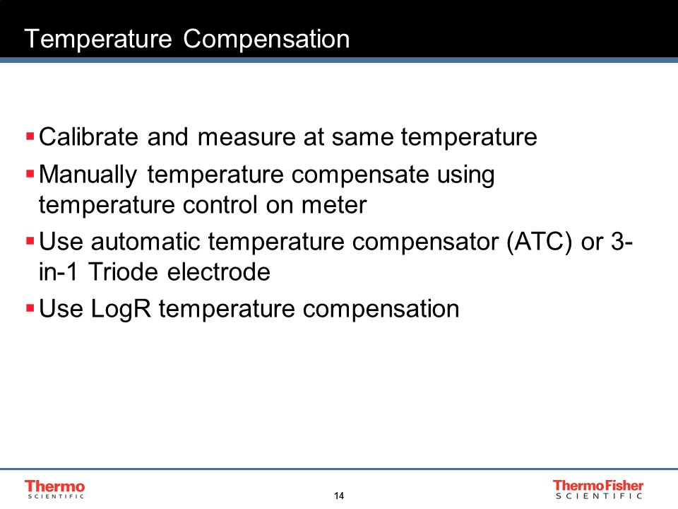 14 Temperature Compensation  Calibrate and measure at same temperature  Manually temperature compensate using temperature control on meter  Use automatic temperature compensator (ATC) or 3- in-1 Triode electrode  Use LogR temperature compensation