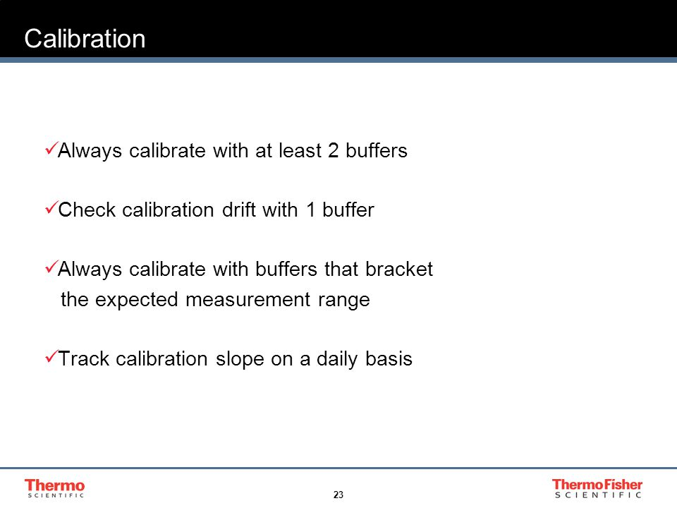 23 Calibration Always calibrate with at least 2 buffers Check calibration drift with 1 buffer Always calibrate with buffers that bracket the expected measurement range Track calibration slope on a daily basis
