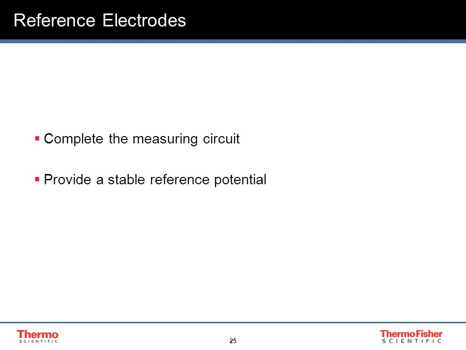 25 Reference Electrodes  Complete the measuring circuit  Provide a stable reference potential