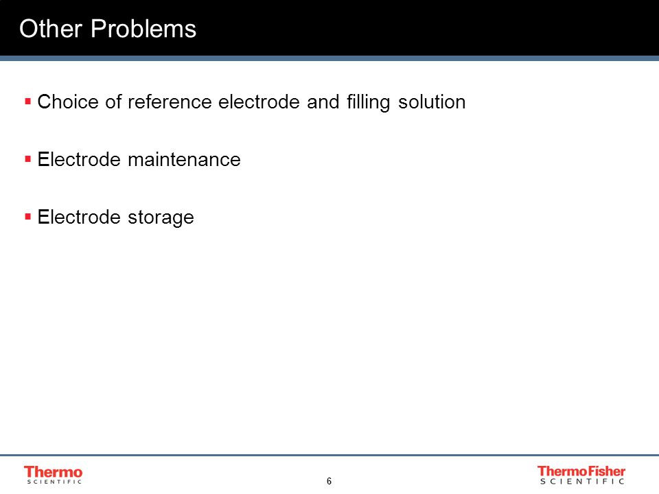 6 Other Problems  Choice of reference electrode and filling solution  Electrode maintenance  Electrode storage