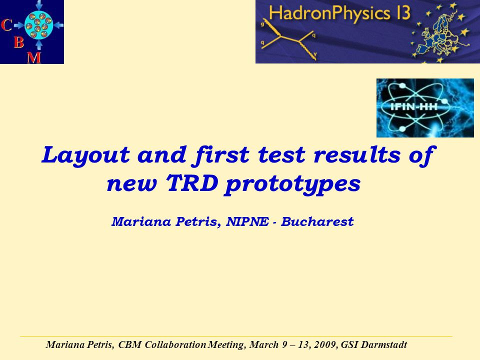Mariana Petris, CBM Collaboration Meeting, March 9 – 13, 2009, GSI Darmstadt Layout and first test results of new TRD prototypes Mariana Petris, NIPNE