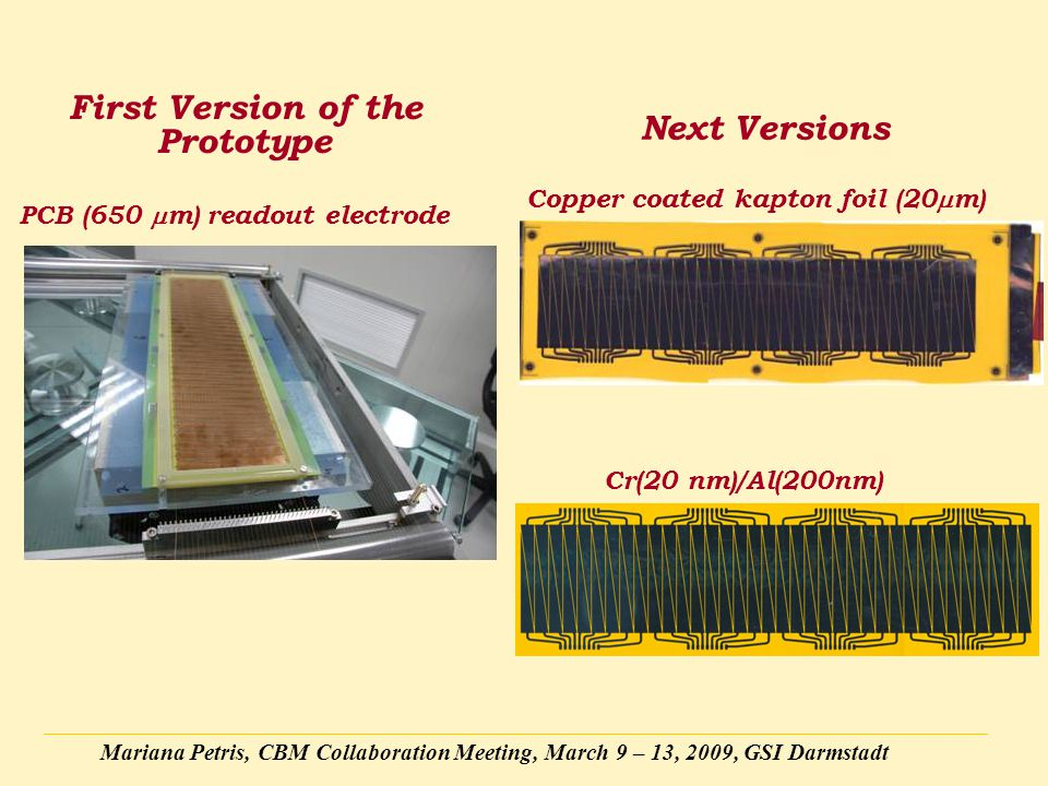 Mariana Petris, CBM Collaboration Meeting, March 9 – 13, 2009, GSI Darmstadt First Version of the Prototype Next Versions Cr(20 nm)/Al(200nm) PCB (650  m) readout electrode Copper coated kapton foil (20  m)
