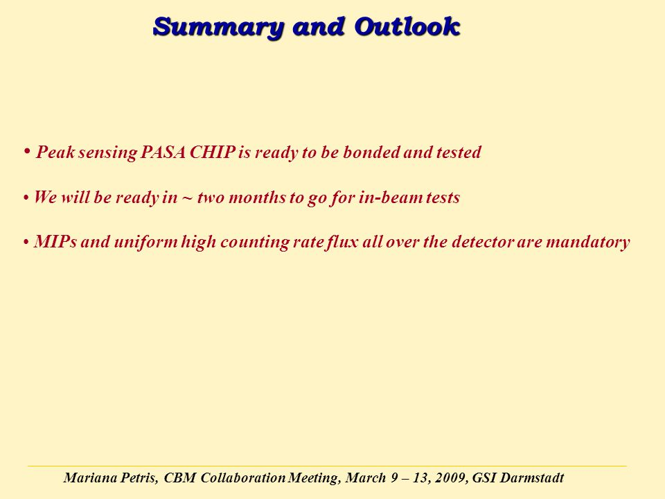 Mariana Petris, CBM Collaboration Meeting, March 9 – 13, 2009, GSI Darmstadt Summary and Outlook Peak sensing PASA CHIP is ready to be bonded and test