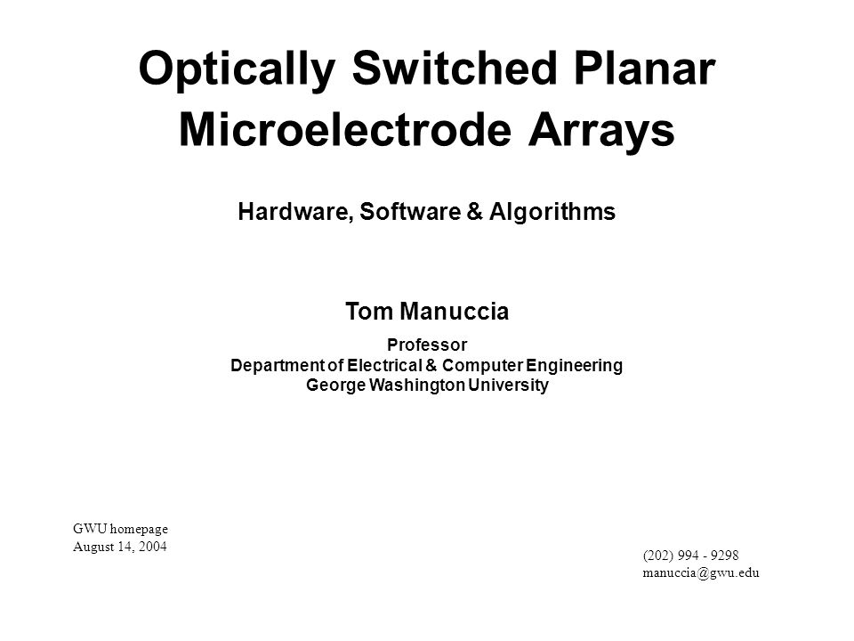 Optically Switched Planar Microelectrode Arrays Hardware, Software & Algorithms Tom Manuccia Professor Department of Electrical & Computer Engineering George Washington University (202) 994 - 9298 manuccia@gwu.edu GWU homepage August 14, 2004
