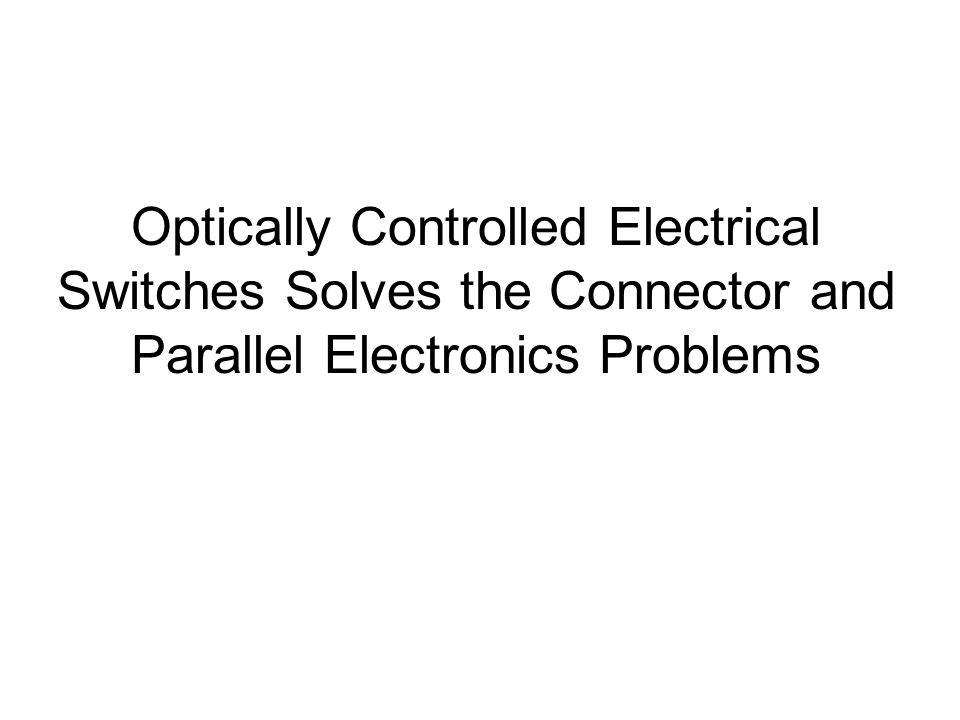 Optically Controlled Electrical Switches Solves the Connector and Parallel Electronics Problems