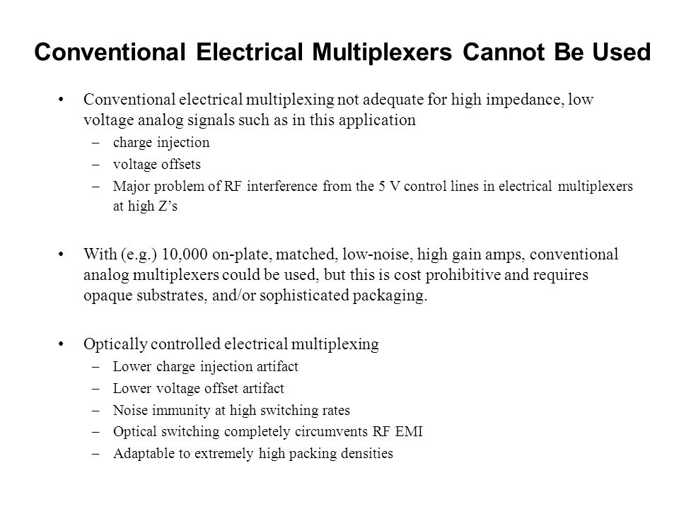 Conventional Electrical Multiplexers Cannot Be Used Conventional electrical multiplexing not adequate for high impedance, low voltage analog signals such as in this application –charge injection –voltage offsets –Major problem of RF interference from the 5 V control lines in electrical multiplexers at high Z's With (e.g.) 10,000 on-plate, matched, low-noise, high gain amps, conventional analog multiplexers could be used, but this is cost prohibitive and requires opaque substrates, and/or sophisticated packaging.