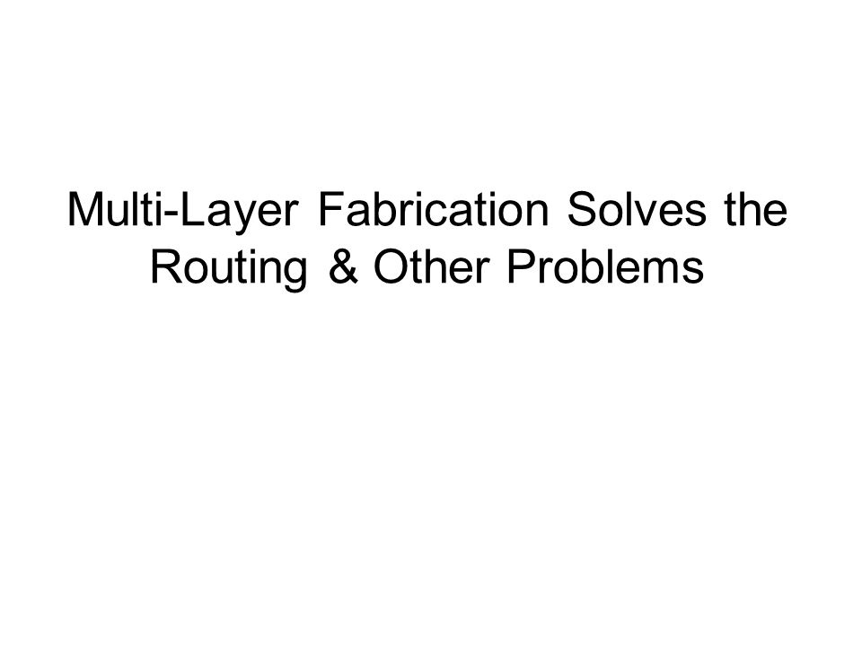 Multi-Layer Fabrication Solves the Routing & Other Problems