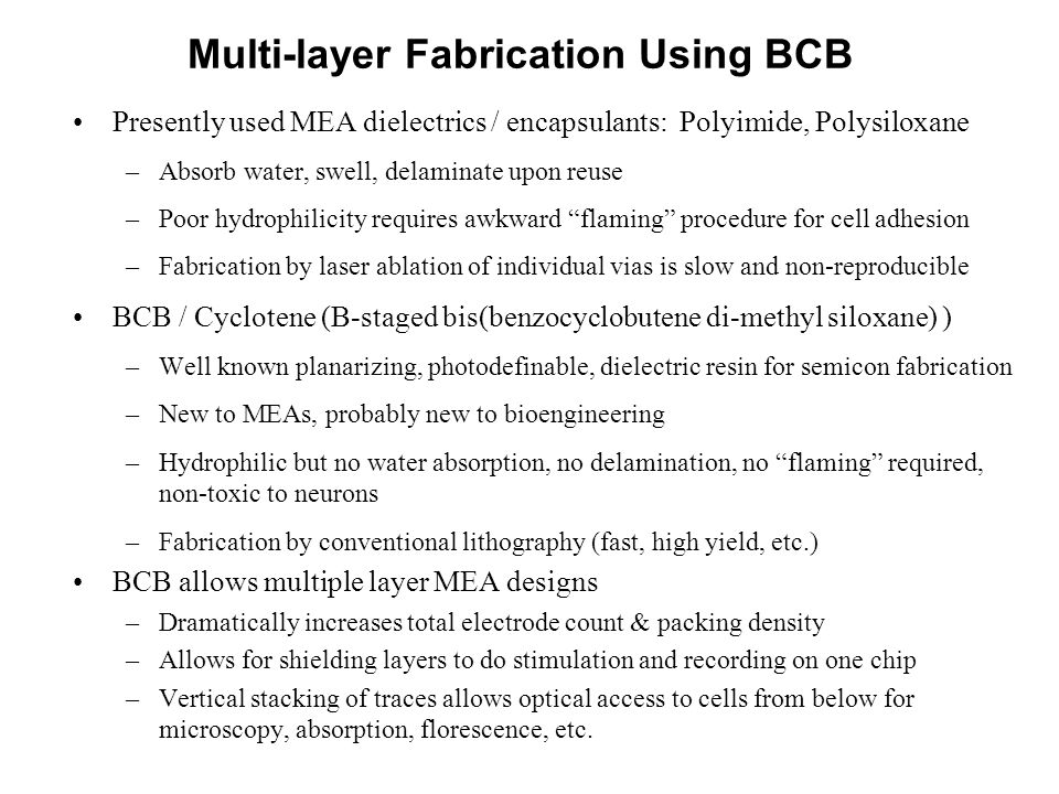 Multi-layer Fabrication Using BCB Presently used MEA dielectrics / encapsulants: Polyimide, Polysiloxane –Absorb water, swell, delaminate upon reuse –Poor hydrophilicity requires awkward flaming procedure for cell adhesion –Fabrication by laser ablation of individual vias is slow and non-reproducible BCB / Cyclotene (B-staged bis(benzocyclobutene di-methyl siloxane) ) –Well known planarizing, photodefinable, dielectric resin for semicon fabrication –New to MEAs, probably new to bioengineering –Hydrophilic but no water absorption, no delamination, no flaming required, non-toxic to neurons –Fabrication by conventional lithography (fast, high yield, etc.) BCB allows multiple layer MEA designs –Dramatically increases total electrode count & packing density –Allows for shielding layers to do stimulation and recording on one chip –Vertical stacking of traces allows optical access to cells from below for microscopy, absorption, florescence, etc.