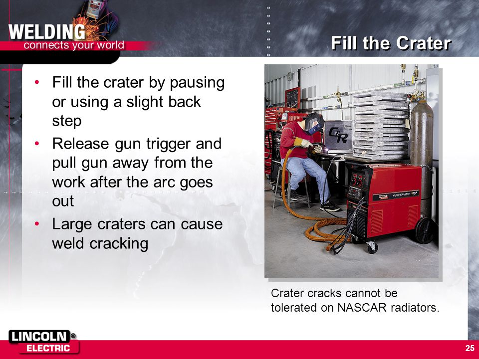 25 Fill the Crater Fill the crater by pausing or using a slight back step Release gun trigger and pull gun away from the work after the arc goes out L